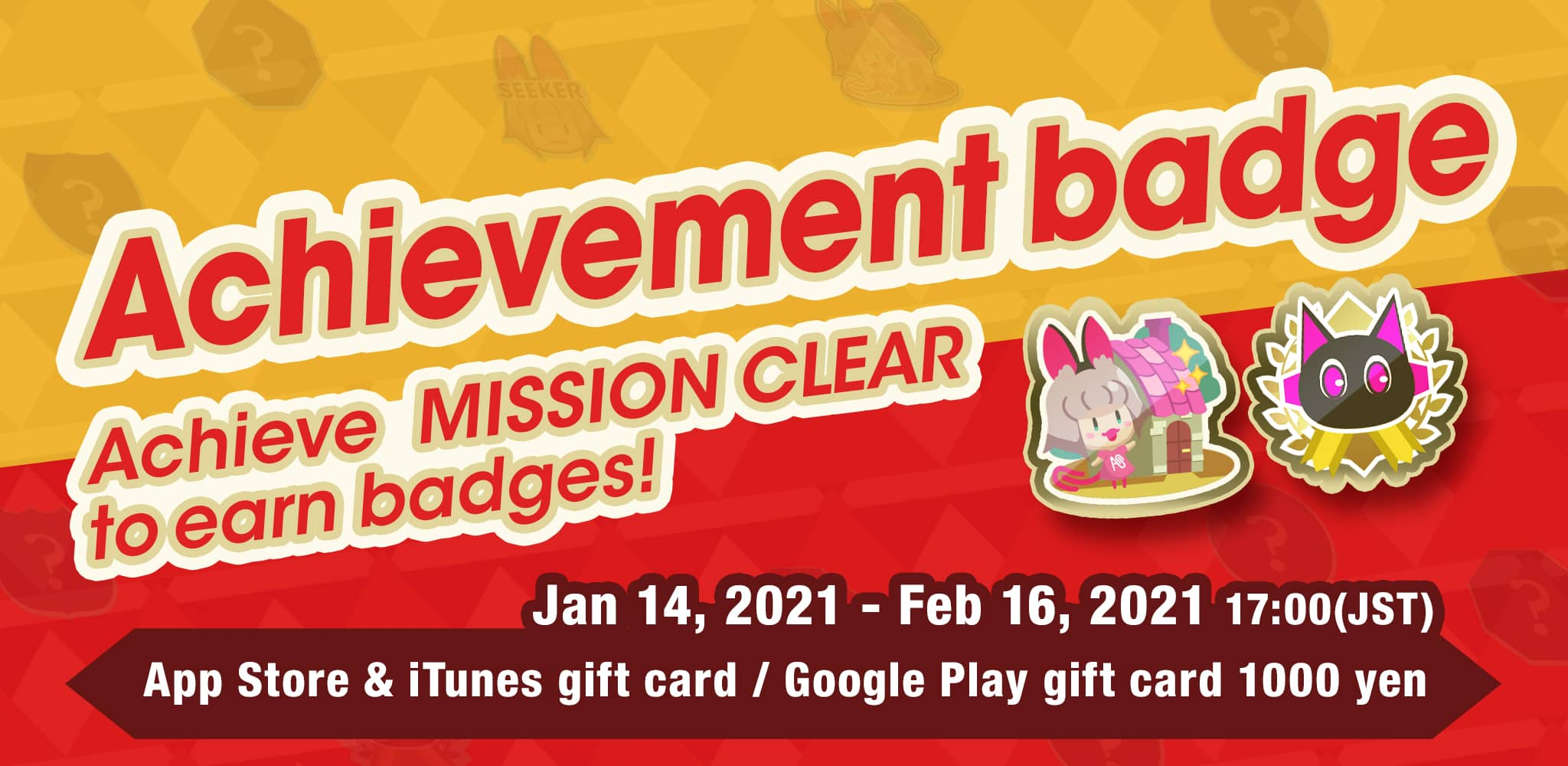 Achievement badge - Achieve MISSION CLEAR to earn badges! Jan 14, 2021 - Feb 16, 2021 17:00(JST) App Store & iTunes gift card<br>/Google Play gift card 1000 yen