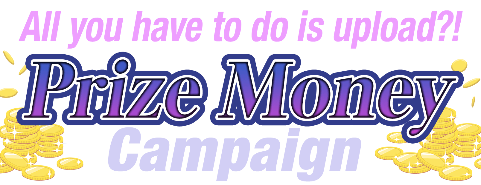 All you have to do is upload?! Prize Money Campaign