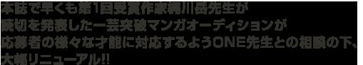 本誌で早くも第1回受賞作家梶川岳先生が読切を発表した一芸突破マンガオーディションが応募者の様々な才能に対応するようONE先生との相談の下、大幅リニューアル!!